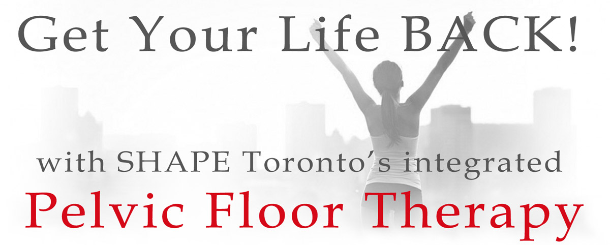 Get your life back with SHAPE Toronto's Pelvic Floor Therapy.